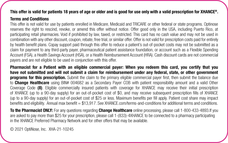 This offer is valid for patients 18 years of age or older and is good for use only with a valid prescription for XHANCE®.               Terms and Conditions               This offer is not valid for use by patients enrolled in Medicare, Medicaid and TRICARE or other federal or state programs. Optinose reserves the right to rescind, revoke, or amend this offer without notice. Offer good only in the USA, including Puerto Rico, at participating retail pharmacies. Void if prohibited by law, taxed, or restricted. This card has no cash value and may not be used in combination with any other discount, coupon, rebate, free trial, or similar offer. Offer is not valid for prescription costs paid for entirely by health benefit plans. Copay support paid through this offer to reduce a patient's out-of-pocket costs may not be submitted as a claim for payment to any third-party payer, pharmaceutical patient assistance foundation, or account such as a Flexible Spending Account (FSA), a Health Savings Account (HSA), or a Health Reimbursement Account (HRA). Cash discount cards are not commercial payers and are not eligible to be used in conjunction with this offer.               Pharmacist for a Patient with an Eligible Commercial Payer: When you redeem this card, you certify that you have not submitted and will not submit a claim for reimbursement under any federal, state, or other government programs for this prescription. Submit the claim to the primary first, then submit the balance due to Change Healthcare using BIN# 004682 as a Secondary Payer COB with patient responsibility amount and a valid Other Coverage Code (8). Eligible commercially insured patients with coverage for XHANCE may receive their initial prescription of XHANCE (up to a 90-day supply) for an out-of-pocket cost of $0, and may receive subsequent prescription fills of XHANCE (up to a 90-day supply) for an out-of-pocket cost of $25 or less. Maximum benefit for eligible patients is as follows: Initial fill ($490 fo